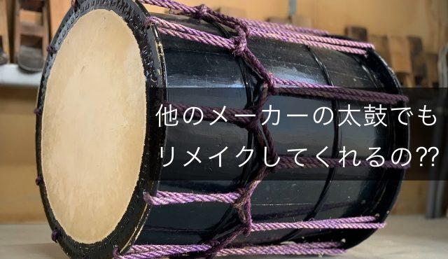 他のメーカーの太鼓でもリメイクしてくれるの?