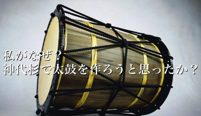 私がなぜ?「神代杉」で太鼓を作ろうと思ったのか?